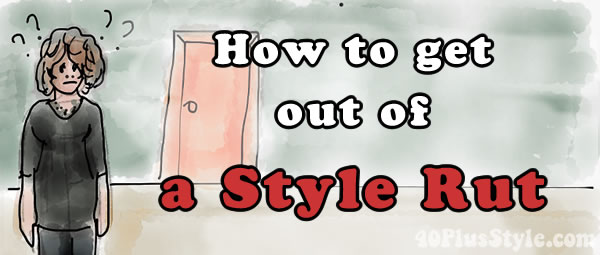 How to get out of a style rut | 40PlusStyle.com