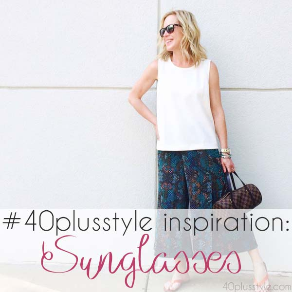 #40plusstyle inspiration: Sunglasses with style | 40plusstyle.com