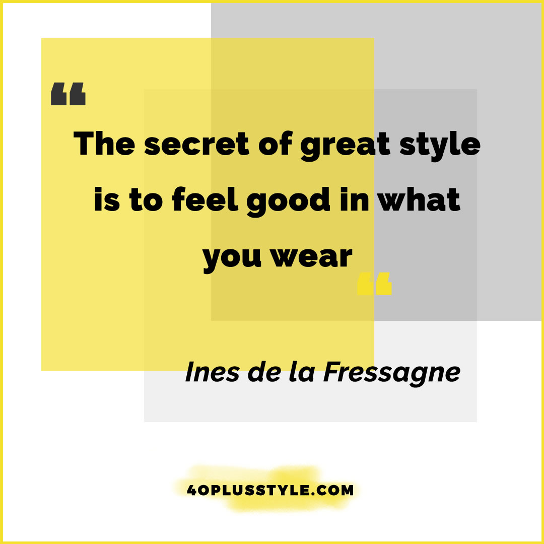 The secret of great style is to feel good in what you wear - Ines de la Fressagne | 40plusstyle.com