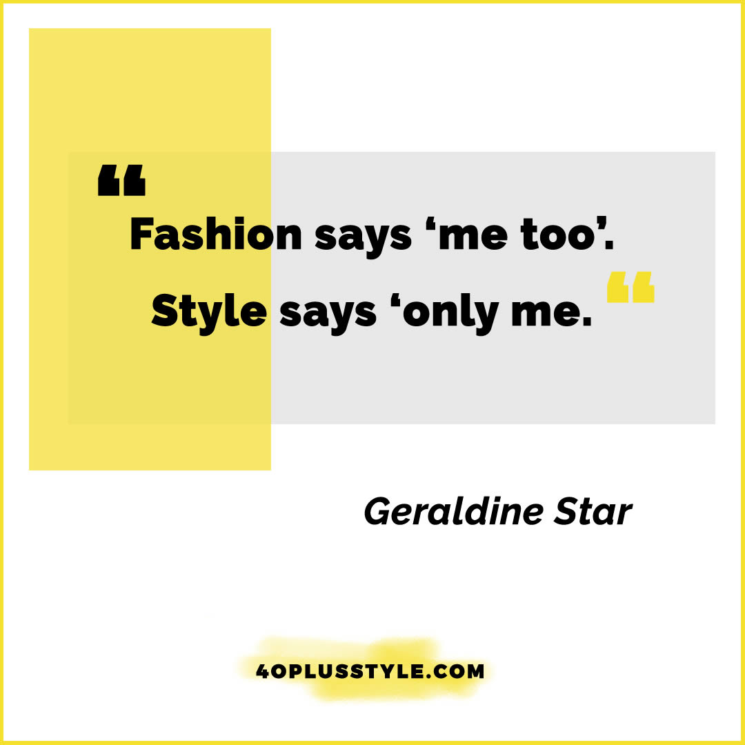 Fashion says 'me too'. Style says only me. - Geraldine Star | style quote | 40plusstyle.com