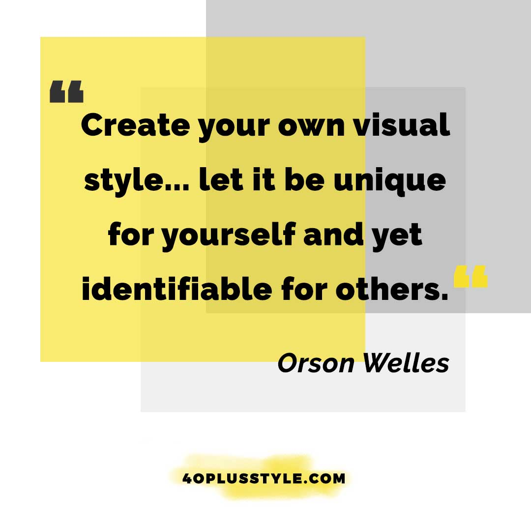 Create your own visual style.. let it be unique for yourself and yet identifiable for others. - Orson Welles - style quote | 40plusstyle.com