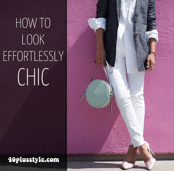 How to Look Effortlessly Chic: 6 steps will help you achieve it!   40plusstyle.com