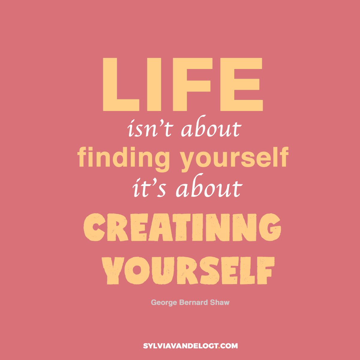 Life isn't about finding yourself, it's about creating yourself   quote   sylviavandelogt.com